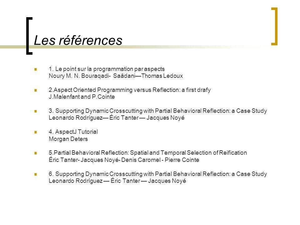 Les références 1. Le point sur la programmation par aspects Noury M. N. Bouraqadi- SaâdaniThomas Ledoux 2.Aspect Oriented Programming versus Reflectio