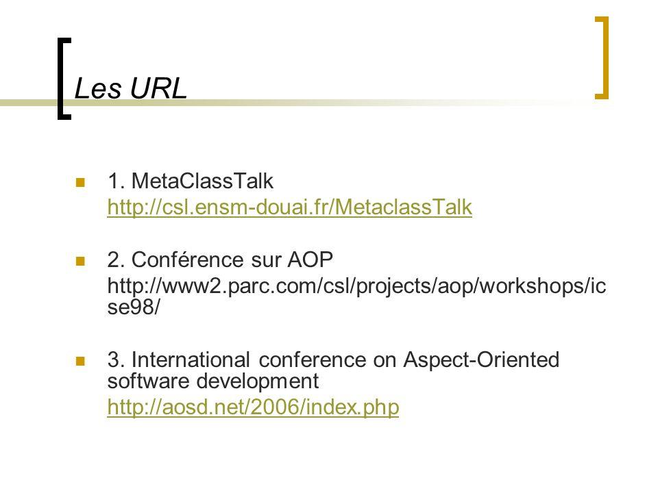 Les URL 1. MetaClassTalk http://csl.ensm-douai.fr/MetaclassTalk 2. Conférence sur AOP http://www2.parc.com/csl/projects/aop/workshops/ic se98/ 3. Inte