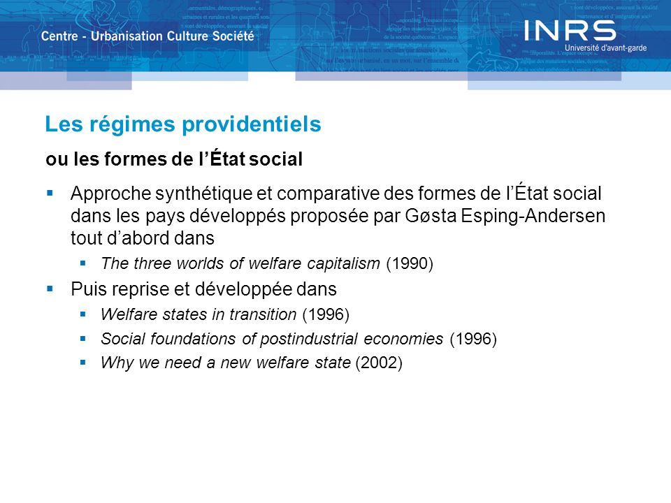 Les régimes providentiels ou les formes de lÉtat social Approche synthétique et comparative des formes de lÉtat social dans les pays développés proposée par Gøsta Esping-Andersen tout dabord dans The three worlds of welfare capitalism (1990) Puis reprise et développée dans Welfare states in transition (1996) Social foundations of postindustrial economies (1996) Why we need a new welfare state (2002)