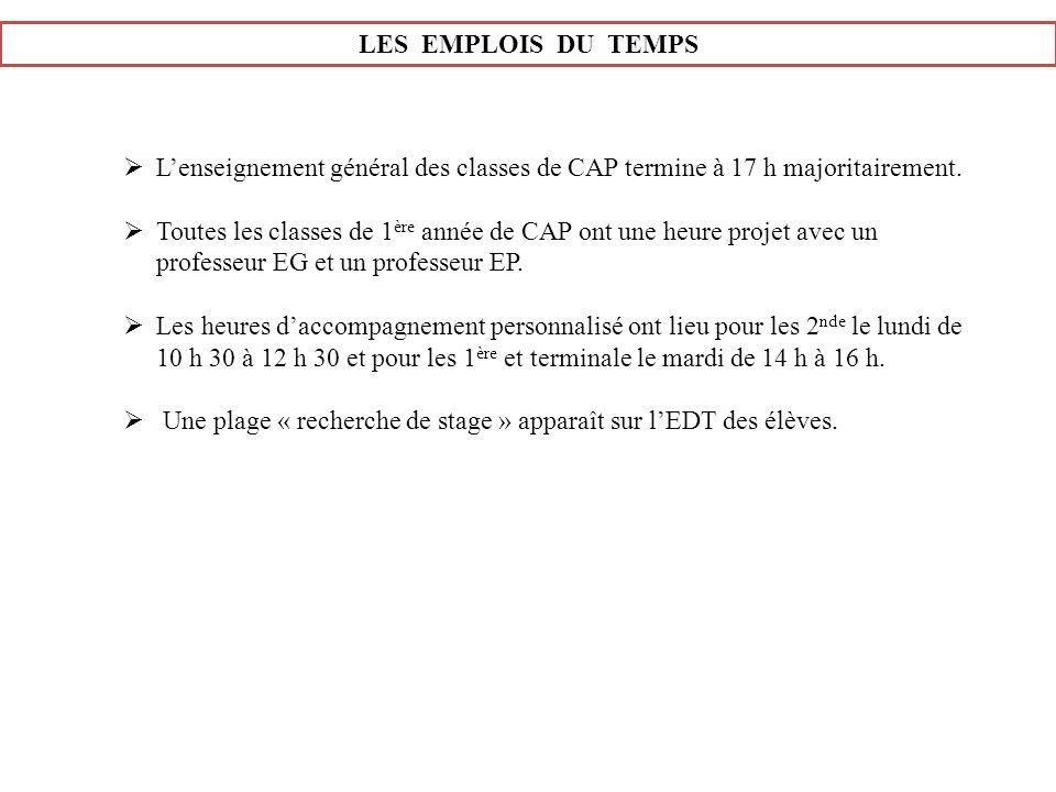 LES EMPLOIS DU TEMPS Lenseignement général des classes de CAP termine à 17 h majoritairement. Toutes les classes de 1 ère année de CAP ont une heure p
