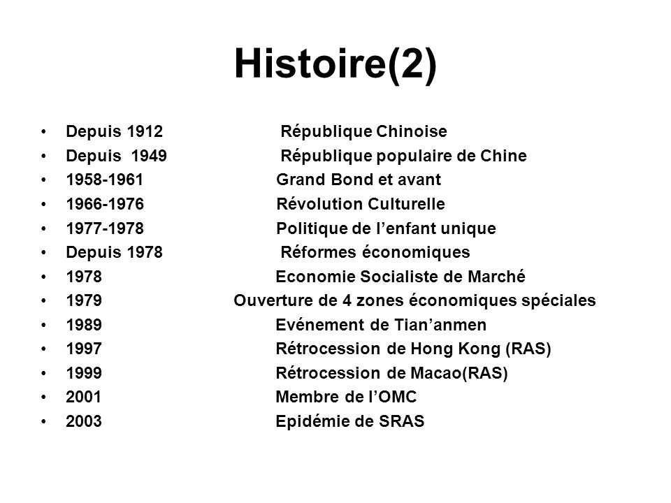 Histoire(2) Depuis 1912 République Chinoise Depuis 1949 République populaire de Chine 1958-1961 Grand Bond et avant 1966-1976 Révolution Culturelle 1977-1978 Politique de lenfant unique Depuis 1978 Réformes économiques 1978 Economie Socialiste de Marché 1979 Ouverture de 4 zones économiques spéciales 1989 Evénement de Tiananmen 1997 Rétrocession de Hong Kong (RAS) 1999 Rétrocession de Macao(RAS) 2001 Membre de lOMC 2003 Epidémie de SRAS