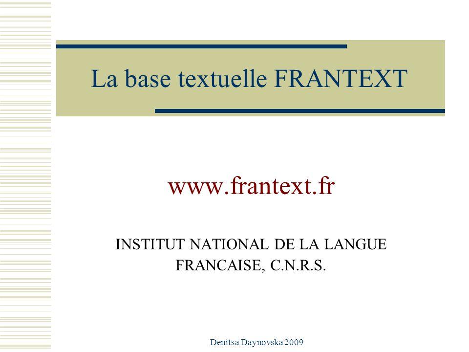 La base textuelle FRANTEXT www.frantext.fr INSTITUT NATIONAL DE LA LANGUE FRANCAISE, C.N.R.S. Denitsa Daynovska 2009