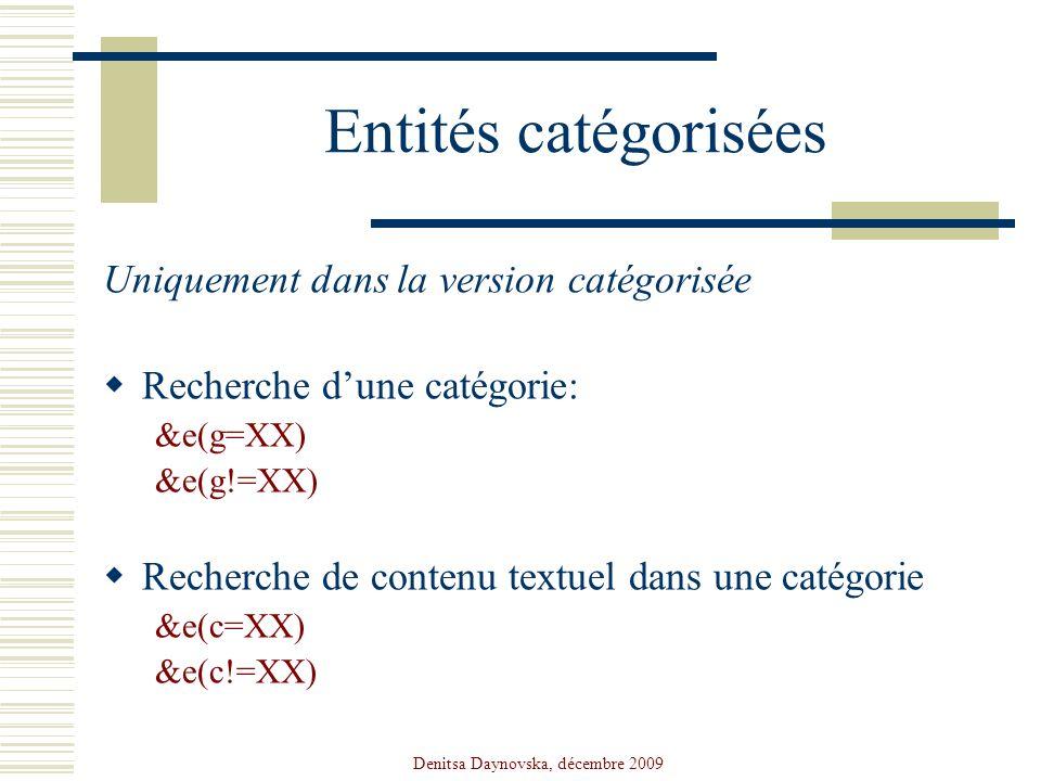 Denitsa Daynovska, décembre 2009 Entités catégorisées Uniquement dans la version catégorisée Recherche dune catégorie: &e(g=XX) &e(g!=XX) Recherche de