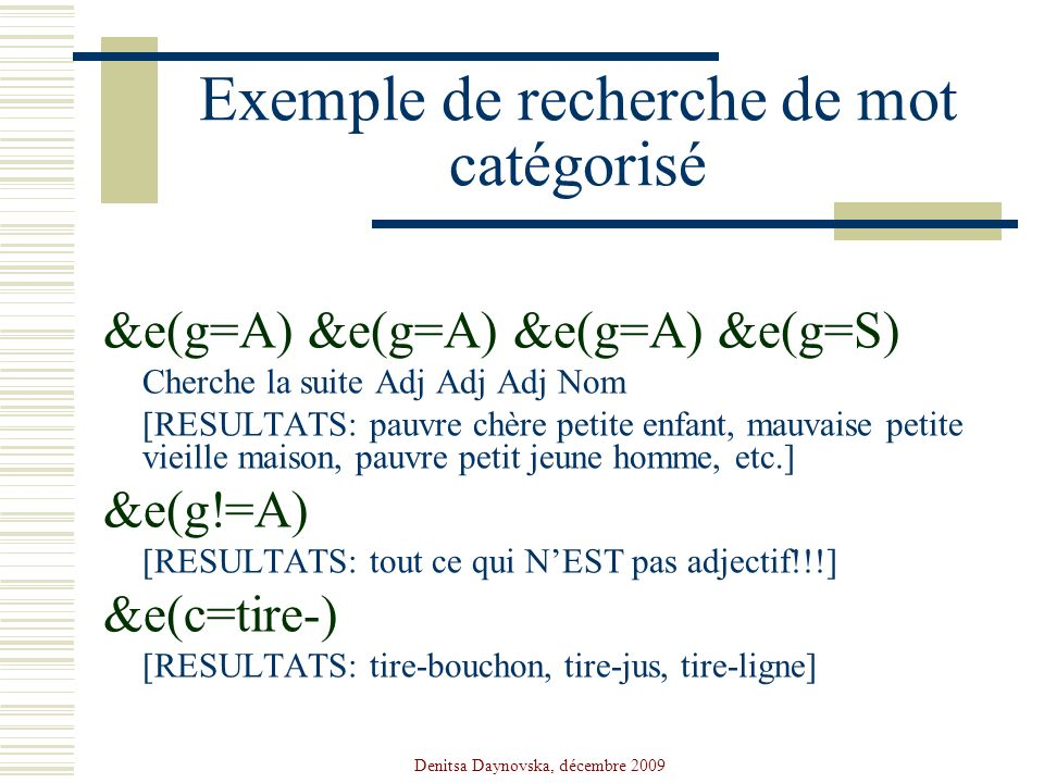 Denitsa Daynovska, décembre 2009 Exemple de recherche de mot catégorisé &e(g=A) &e(g=A) &e(g=A) &e(g=S) Cherche la suite Adj Adj Adj Nom [RESULTATS: p