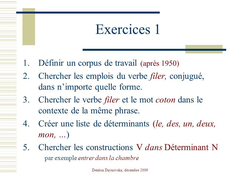 Denitsa Daynovska, décembre 2009 Exercices 1 1.Définir un corpus de travail (après 1950) 2.Chercher les emplois du verbe filer, conjugué, dans nimport