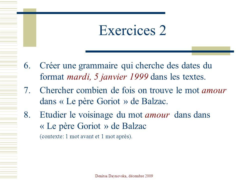 Denitsa Daynovska, décembre 2009 Exercices 2 6.Créer une grammaire qui cherche des dates du format mardi, 5 janvier 1999 dans les textes. 7.Chercher c