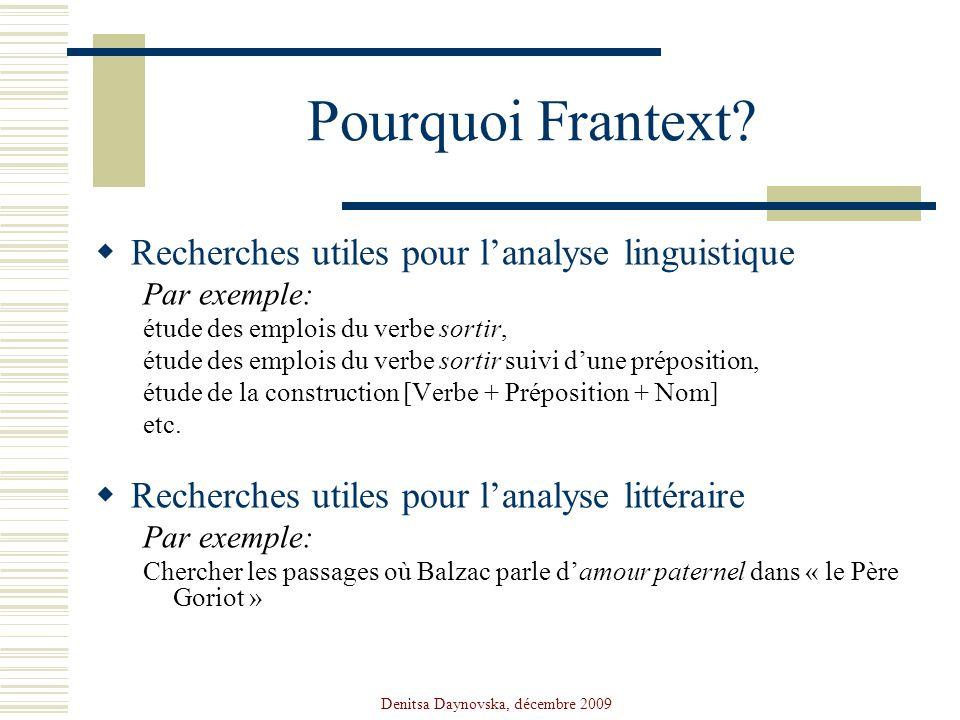 Denitsa Daynovska, décembre 2009 Pourquoi Frantext? Recherches utiles pour lanalyse linguistique Par exemple: étude des emplois du verbe sortir, étude