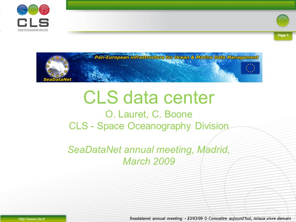 Seadatanet annual meeting - 23/03/09 © Connaître aujourdhui, mieux vivre demain Page 2 CLS processes data and performs operations for satellite missions on behalf of major international space agencies.