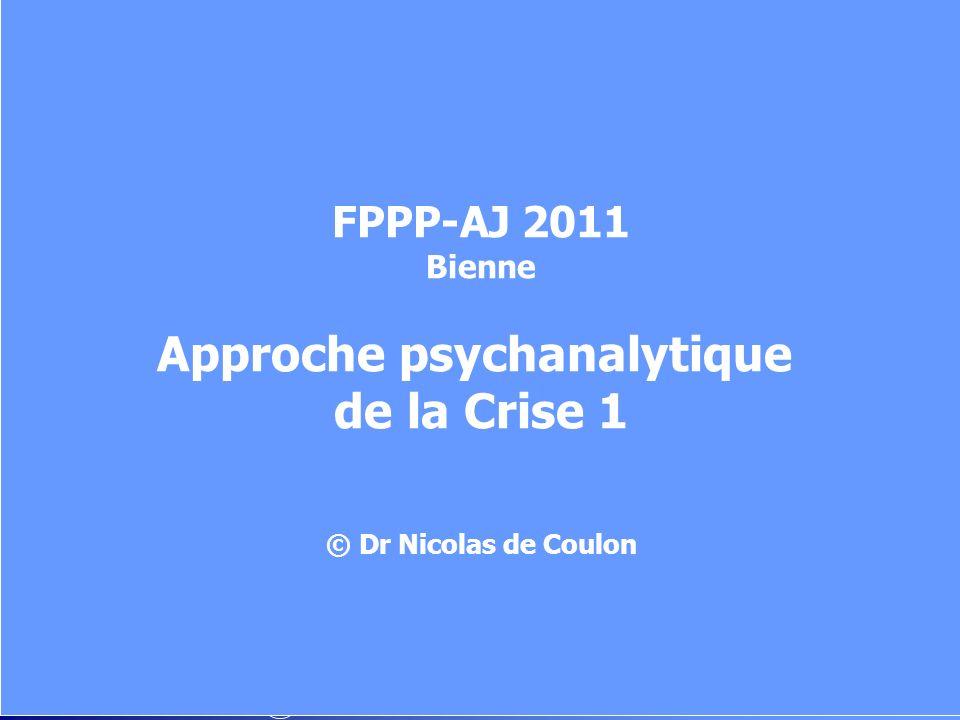 FPPP-AJ 2011 Bienne Approche psychanalytique de la Crise 1 © Dr Nicolas de Coulon