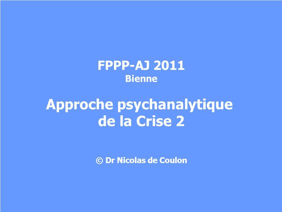 FPPP-AJ 2011 Bienne Approche psychanalytique de la Crise 2 © Dr Nicolas de Coulon