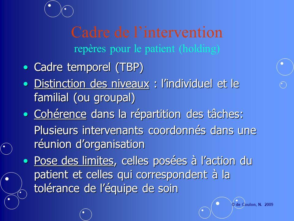 Cadre de lintervention repères pour le patient (holding) Cadre temporel (TBP)Cadre temporel (TBP) Distinction des niveaux : lindividuel et le familial (ou groupal)Distinction des niveaux : lindividuel et le familial (ou groupal) Cohérence dans la répartition des tâches:Cohérence dans la répartition des tâches: Plusieurs intervenants coordonnés dans une réunion dorganisation Pose des limites, celles posées à laction du patient et celles qui correspondent à la tolérance de léquipe de soinPose des limites, celles posées à laction du patient et celles qui correspondent à la tolérance de léquipe de soin © de Coulon, N.