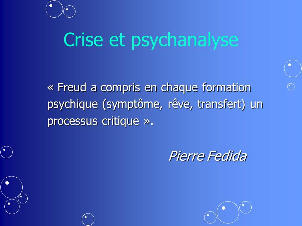 Crise et psychanalyse « Freud a compris en chaque formation psychique (symptôme, rêve, transfert) un processus critique ».