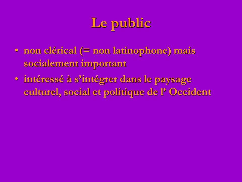 Le public non clérical (= non latinophone) mais socialement importantnon clérical (= non latinophone) mais socialement important intéressé à sintégrer dans le paysage culturel, social et politique de l Occidentintéressé à sintégrer dans le paysage culturel, social et politique de l Occident