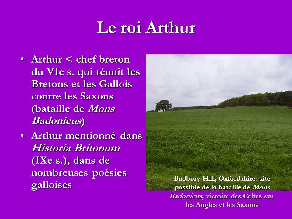 Le roi Arthur Arthur < chef breton du VIe s. qui réunit les Bretons et les Gallois contre les Saxons (bataille de Mons Badonicus)Arthur < chef breton