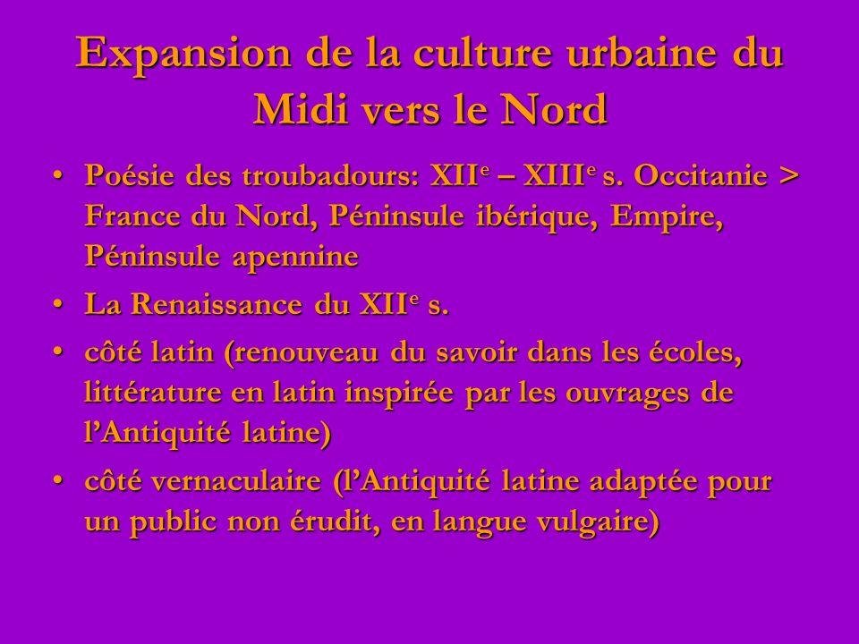 Expansion de la culture urbaine du Midi vers le Nord Poésie des troubadours: XII e – XIII e s. Occitanie > France du Nord, Péninsule ibérique, Empire,