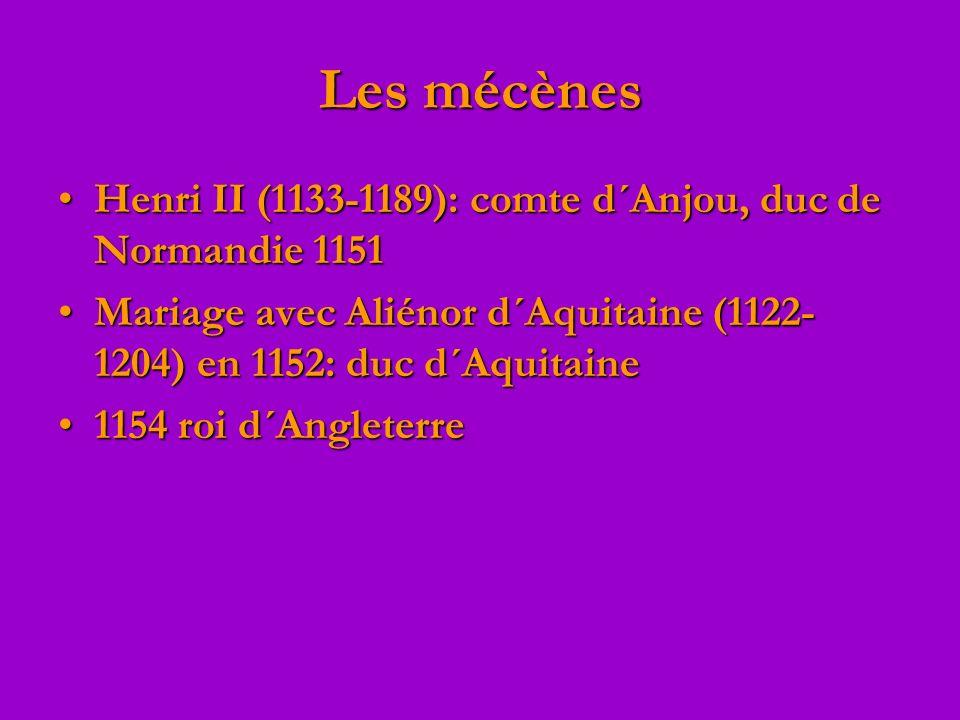 Les mécènes Henri II (1133-1189): comte d´Anjou, duc de Normandie 1151Henri II (1133-1189): comte d´Anjou, duc de Normandie 1151 Mariage avec Aliénor d´Aquitaine (1122- 1204) en 1152: duc d´AquitaineMariage avec Aliénor d´Aquitaine (1122- 1204) en 1152: duc d´Aquitaine 1154 roi d´Angleterre1154 roi d´Angleterre