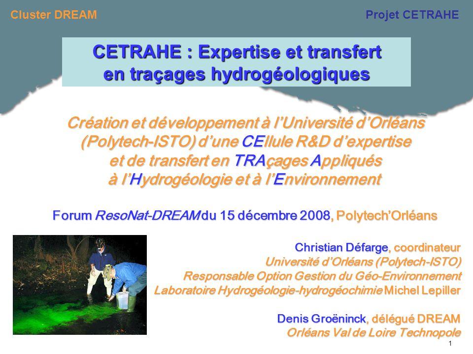 Cluster DREAMProjet CETRAHE 1 Création et développement à lUniversité dOrléans (Polytech-ISTO) dune CEllule R&D dexpertise et de transfert en TRAçages Appliqués à lHydrogéologie et à lEnvironnement à lHydrogéologie et à lEnvironnement Forum ResoNat-DREAM du 15 décembre 2008, PolytechOrléans Christian Défarge, coordinateur Université dOrléans (Polytech-ISTO) Responsable Option Gestion du Géo-Environnement Laboratoire Hydrogéologie-hydrogéochimie Michel Lepiller Denis Groëninck, délégué DREAM Orléans Val de Loire Technopole CETRAHE : Expertise et transfert en traçages hydrogéologiques