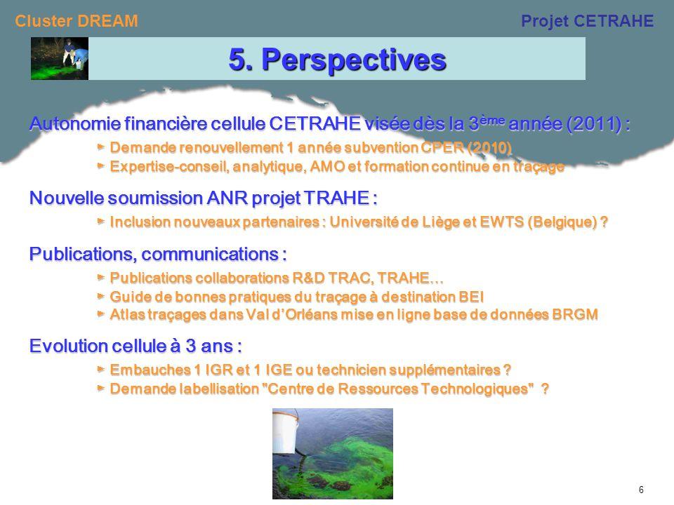 Cluster DREAMProjet CETRAHE 6 Autonomie financière cellule CETRAHE visée dès la 3 ème année (2011) : Demande renouvellement 1 année subvention CPER (2010) Demande renouvellement 1 année subvention CPER (2010) Expertise-conseil, analytique, AMO et formation continue en traçage Expertise-conseil, analytique, AMO et formation continue en traçage Nouvelle soumission ANR projet TRAHE : Inclusion nouveaux partenaires : Université de Liège et EWTS (Belgique) .
