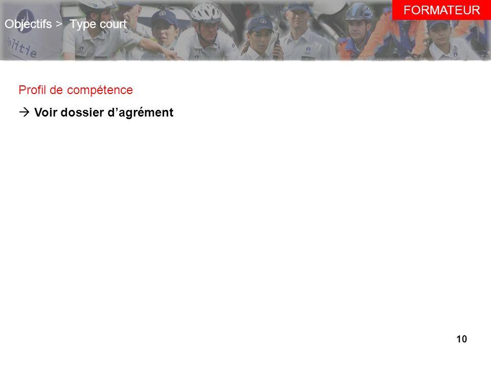 10 Objectifs > Type court Profil de compétence Voir dossier dagrément FORMATEUR