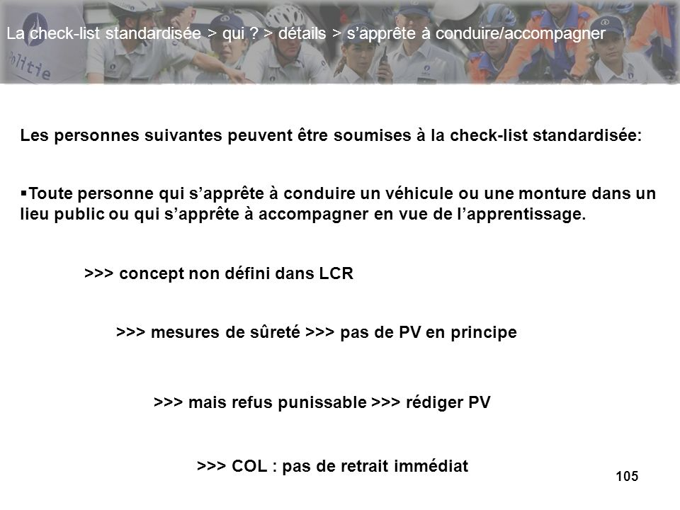 105 La check-list standardisée > qui ? > détails > sapprête à conduire/accompagner Les personnes suivantes peuvent être soumises à la check-list stand