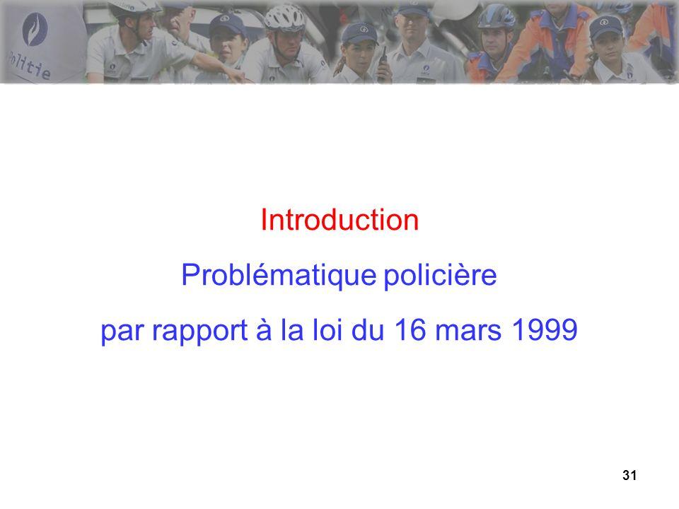 31 Introduction Problématique policière par rapport à la loi du 16 mars 1999