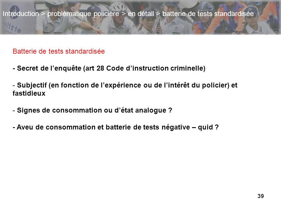 39 Introduction > problématique policière > en détail > batterie de tests standardisée Batterie de tests standardisée - Secret de lenquête (art 28 Cod