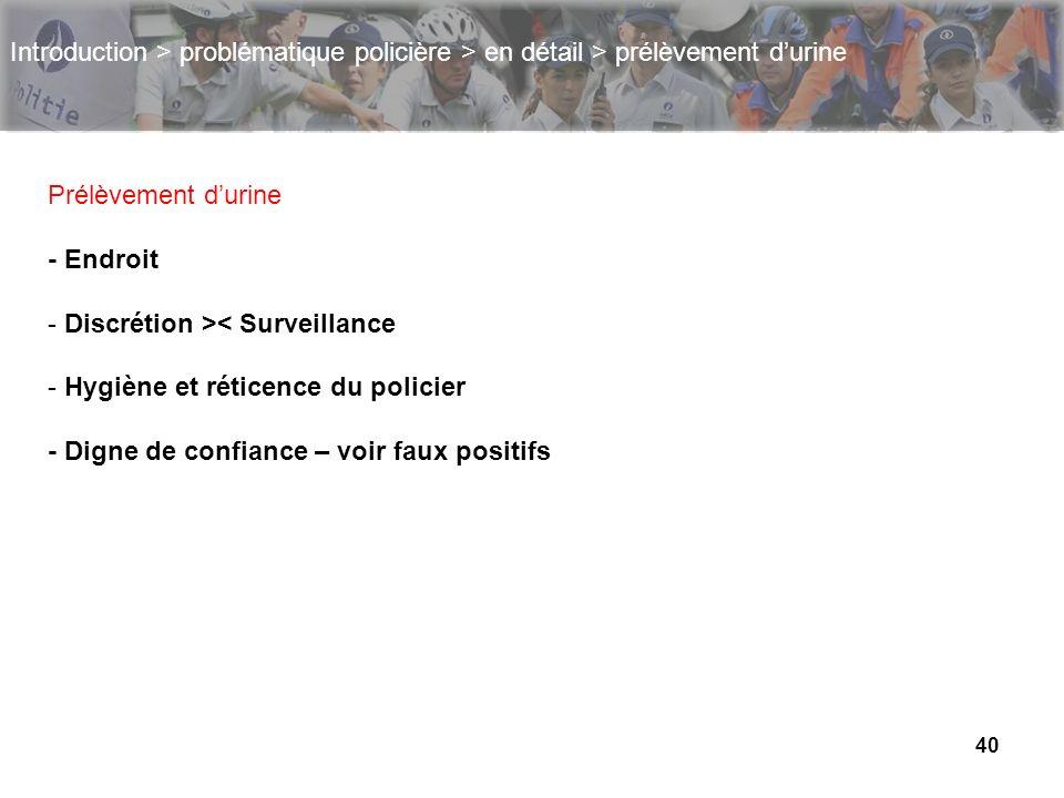 40 Introduction > problématique policière > en détail > prélèvement durine Prélèvement durine - Endroit - Discrétion >< Surveillance - Hygiène et réti