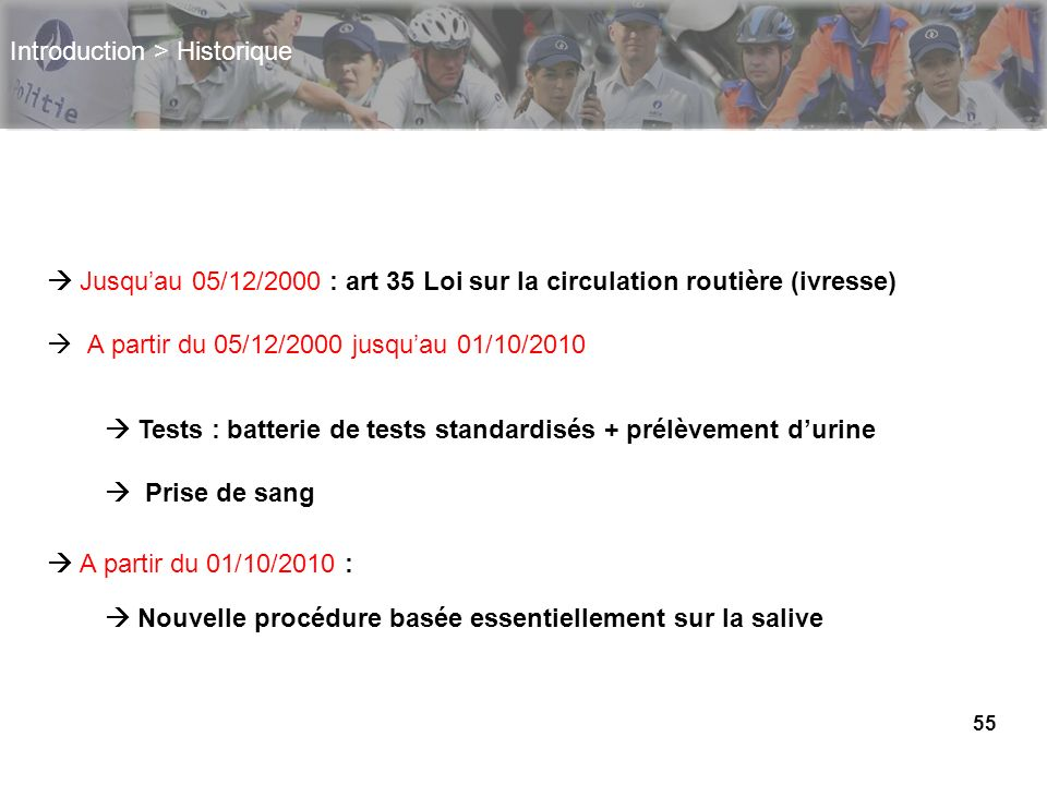 55 Introduction > Historique Jusquau 05/12/2000 : art 35 Loi sur la circulation routière (ivresse) A partir du 05/12/2000 jusquau 01/10/2010 A partir