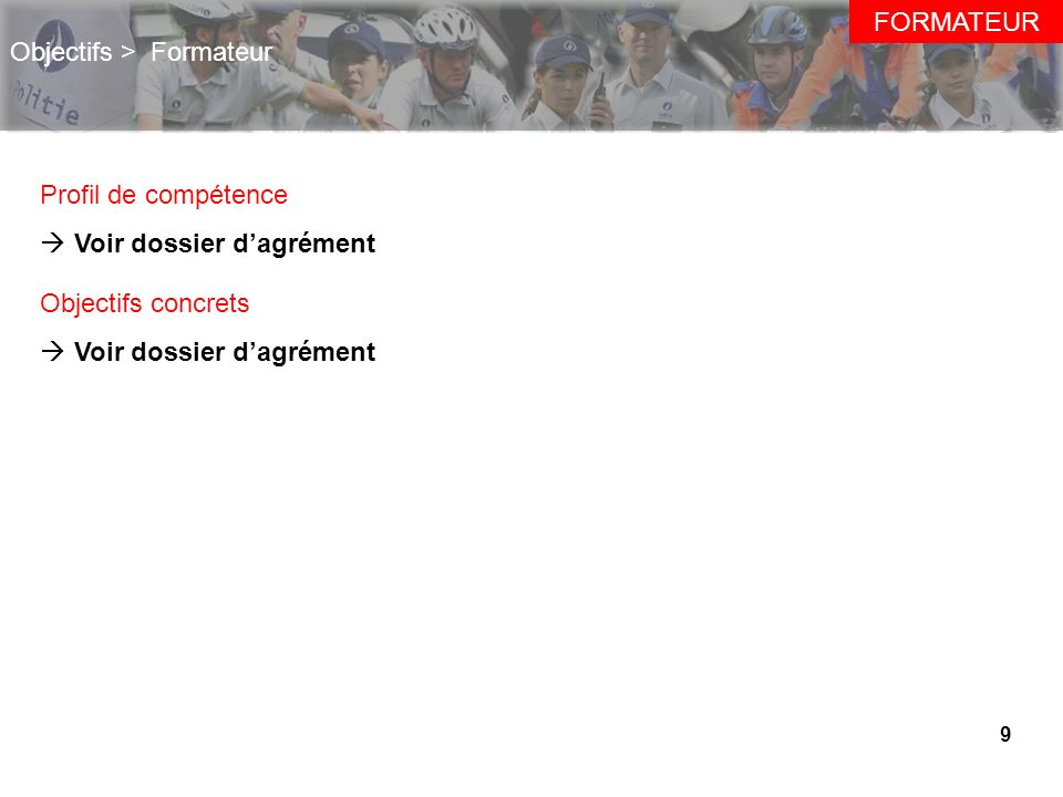9 Objectifs > Formateur Profil de compétence Voir dossier dagrément Objectifs concrets Voir dossier dagrément FORMATEUR