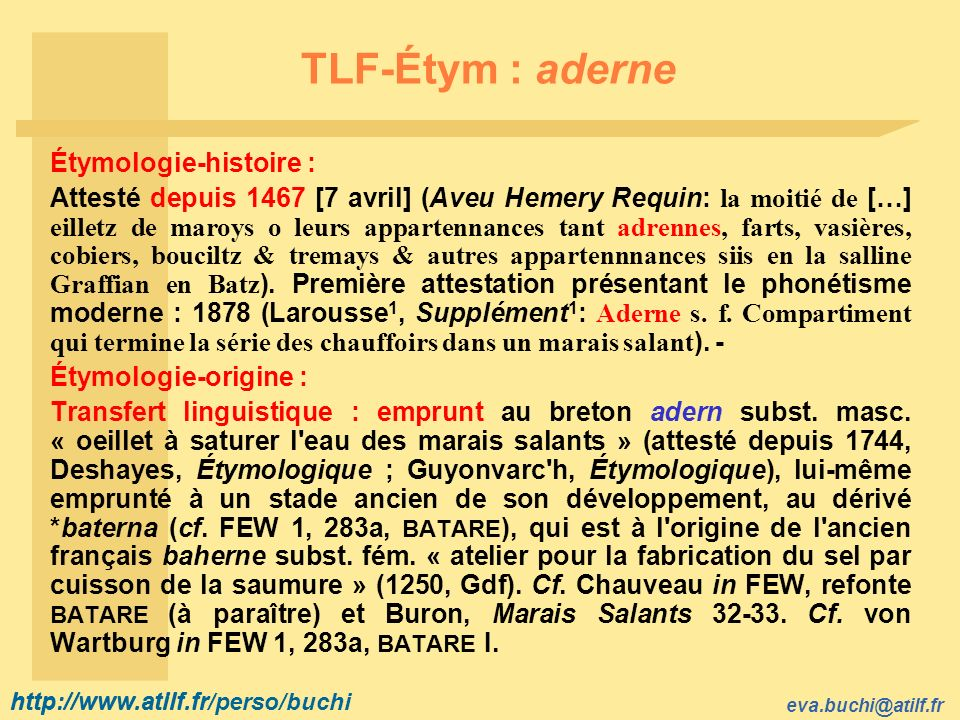 http://www.atilf.fr eva.buchi@atilf.fr http://www.atilf.fr/perso/buchi TLF-Étym : aderne Étymologie-histoire : Attesté depuis 1467 [7 avril] (Aveu Hemery Requin: la moitié de […] eilletz de maroys o leurs appartennances tant adrennes, farts, vasières, cobiers, bouciltz & tremays & autres appartennnances siis en la salline Graffian en Batz ).