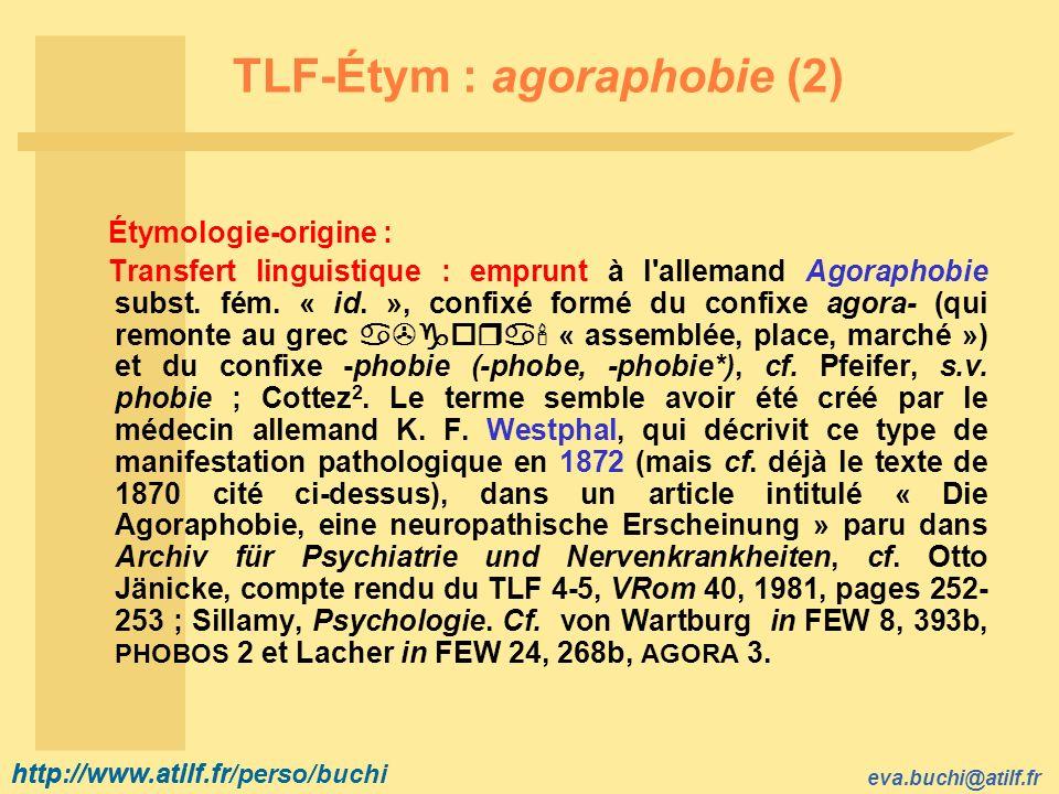 http://www.atilf.fr eva.buchi@atilf.fr http://www.atilf.fr/perso/buchi TLF-Étym : agoraphobie (2) Étymologie-origine : Transfert linguistique : emprunt à l allemand Agoraphobie subst.