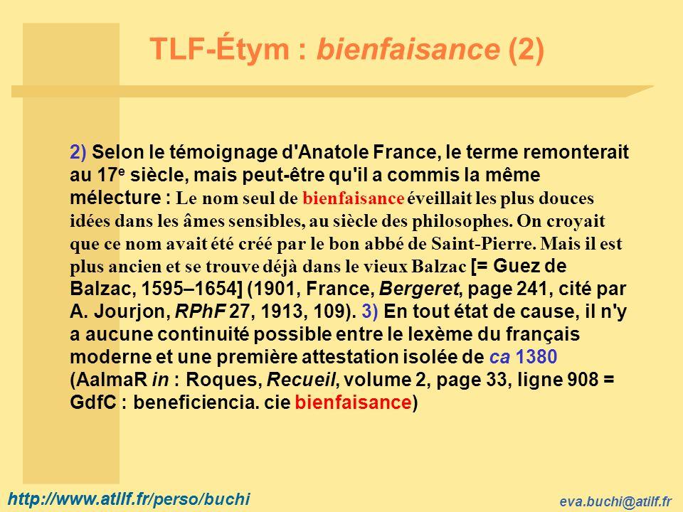 http://www.atilf.fr eva.buchi@atilf.fr http://www.atilf.fr/perso/buchi TLF-Étym : bienfaisance (2) 2) Selon le témoignage d Anatole France, le terme remonterait au 17 e siècle, mais peut être qu il a commis la même mélecture : Le nom seul de bienfaisance éveillait les plus douces idées dans les âmes sensibles, au siècle des philosophes.
