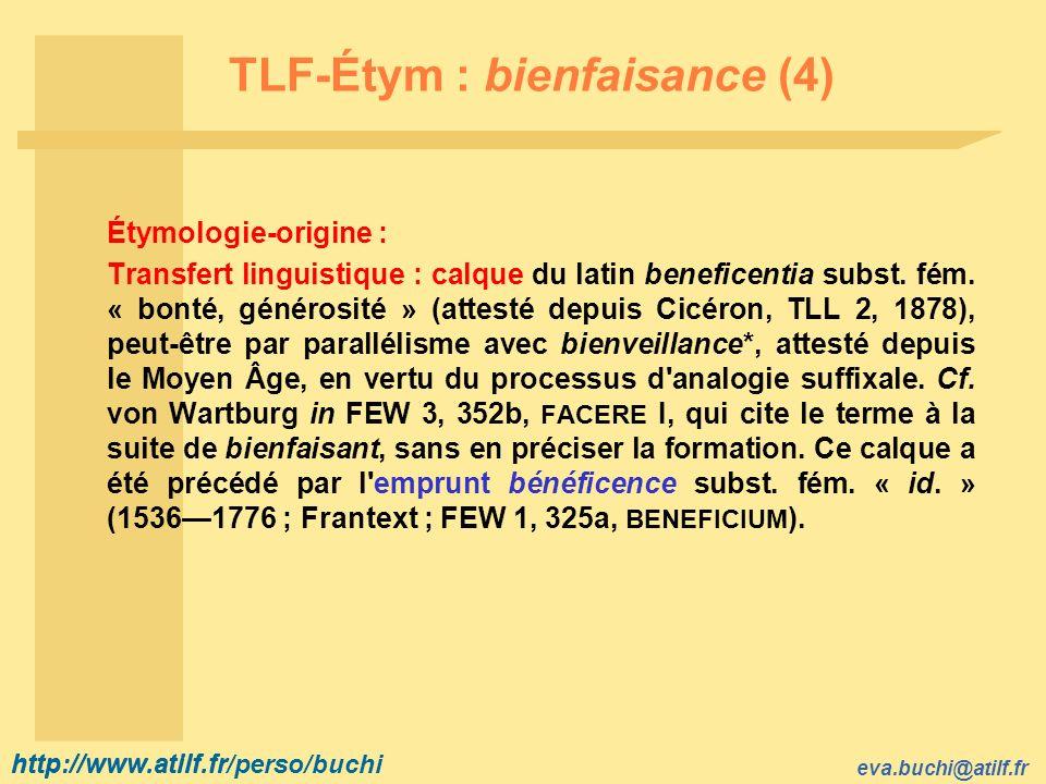 http://www.atilf.fr eva.buchi@atilf.fr http://www.atilf.fr/perso/buchi TLF-Étym : bienfaisance (4) Étymologie-origine : Transfert linguistique : calque du latin beneficentia subst.