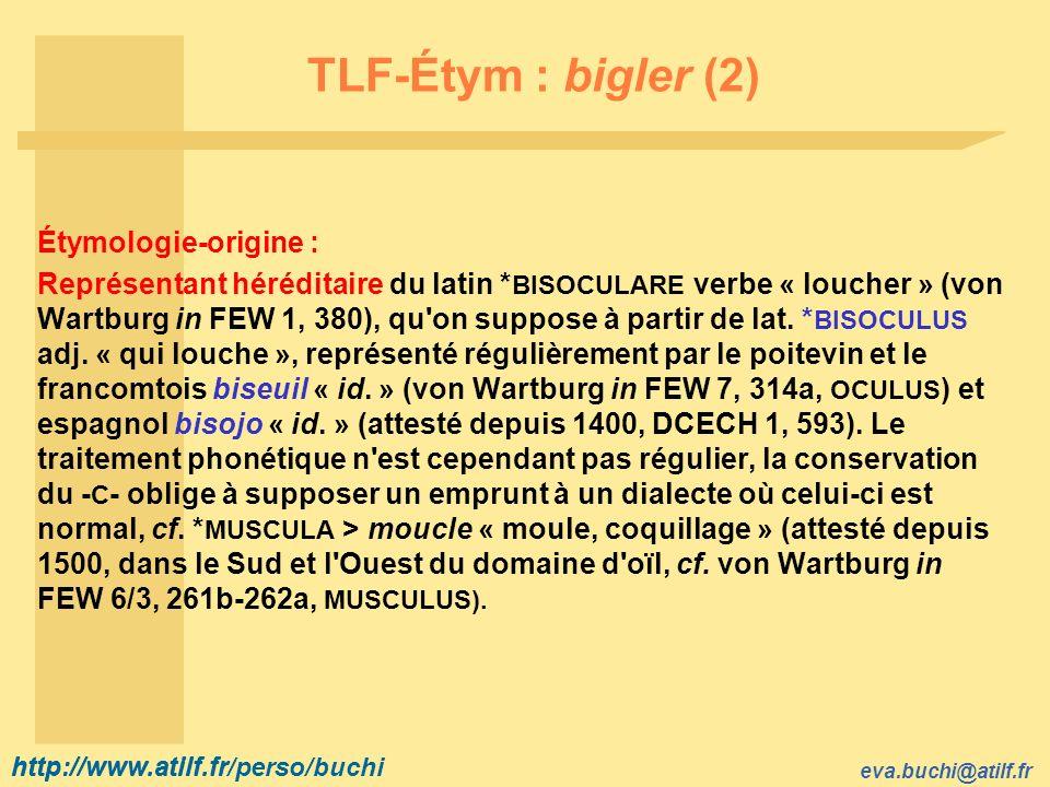 http://www.atilf.fr eva.buchi@atilf.fr http://www.atilf.fr/perso/buchi TLF-Étym : bigler (2) Étymologie-origine : Représentant héréditaire du latin * BISOCULARE verbe « loucher » (von Wartburg in FEW 1, 380), qu on suppose à partir de lat.