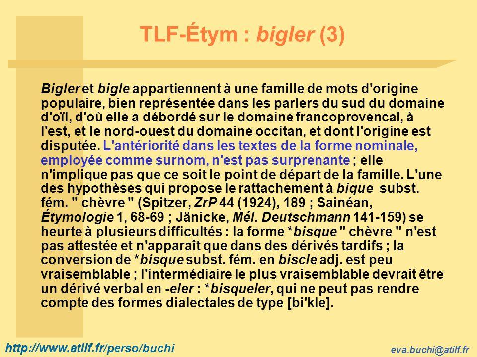 http://www.atilf.fr eva.buchi@atilf.fr http://www.atilf.fr/perso/buchi TLF-Étym : bigler (3) Bigler et bigle appartiennent à une famille de mots d origine populaire, bien représentée dans les parlers du sud du domaine d oïl, d où elle a débordé sur le domaine francoprovencal, à l est, et le nord ouest du domaine occitan, et dont l origine est disputée.