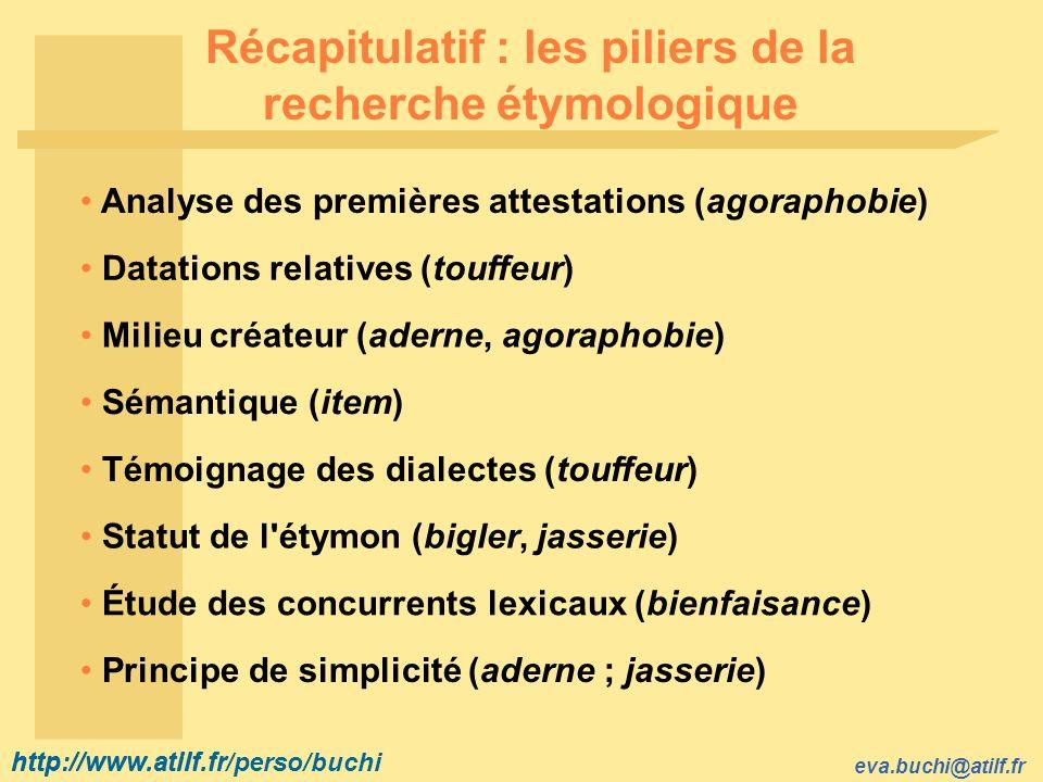 http://www.atilf.fr eva.buchi@atilf.fr http://www.atilf.fr/perso/buchi Récapitulatif : les piliers de la recherche étymologique Milieu créateur (aderne, agoraphobie) Principe de simplicité (aderne ; jasserie) Analyse des premières attestations (agoraphobie) Statut de l étymon (bigler, jasserie) Étude des concurrents lexicaux (bienfaisance) Datations relatives (touffeur) Témoignage des dialectes (touffeur) Sémantique (item)