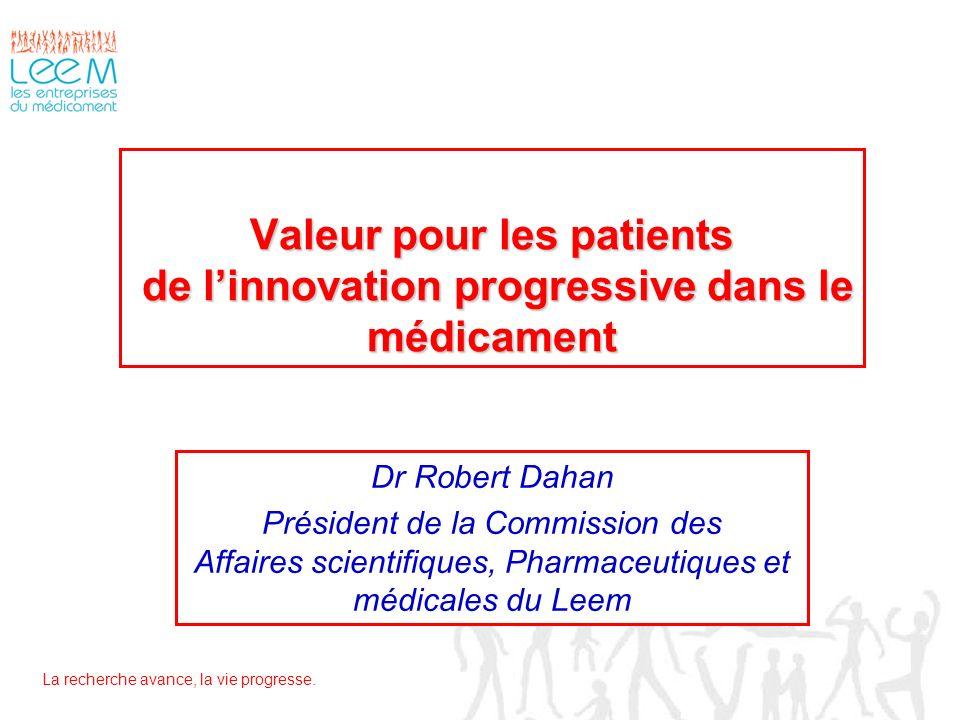 La recherche avance, la vie progresse. Valeur pour les patients de linnovation progressive dans le médicament Dr Robert Dahan Président de la Commissi