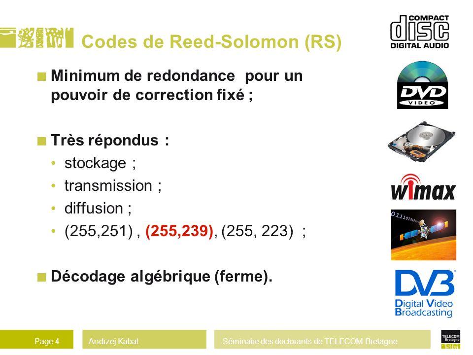 Andrzej KabatSéminaire des doctorants de TELECOM BretagnePage 4 Codes de Reed-Solomon (RS) Minimum de redondance pour un pouvoir de correction fixé ; Très répondus : stockage ; transmission ; diffusion ; (255,251), (255,239), (255, 223) ; Décodage algébrique (ferme).