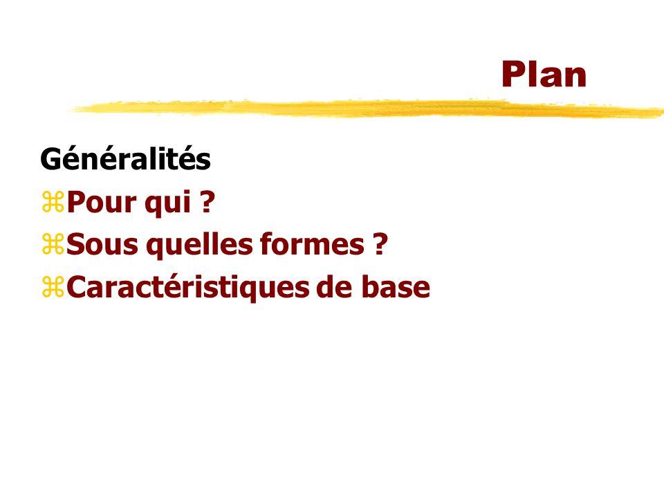 Plan Généralités zPour qui ? zSous quelles formes ? zCaractéristiques de base
