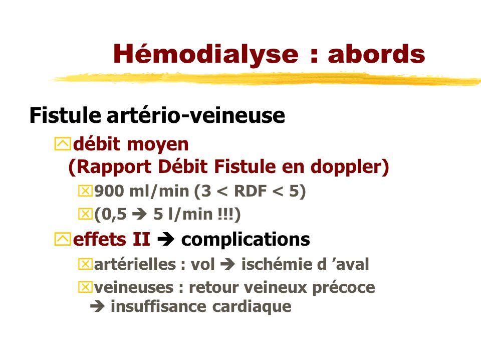 Hémodialyse : abords Fistule artério-veineuse ydébit moyen (Rapport Débit Fistule en doppler) x900 ml/min (3 < RDF < 5) x(0,5 5 l/min !!!) yeffets II