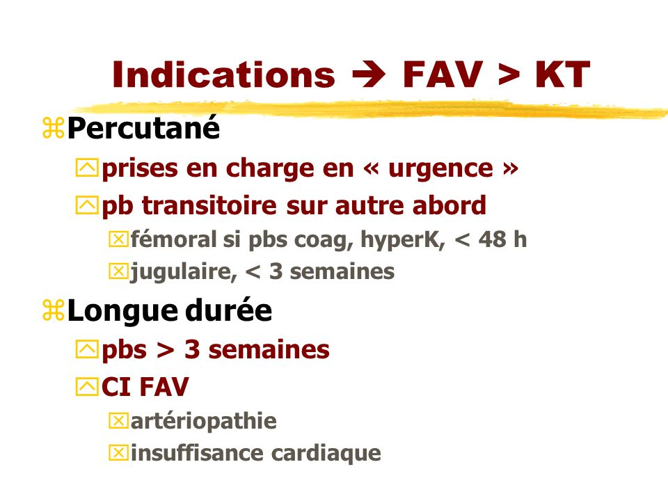 Indications FAV > KT zPercutané yprises en charge en « urgence » ypb transitoire sur autre abord xfémoral si pbs coag, hyperK, < 48 h xjugulaire, < 3 semaines zLongue durée ypbs > 3 semaines yCI FAV xartériopathie xinsuffisance cardiaque