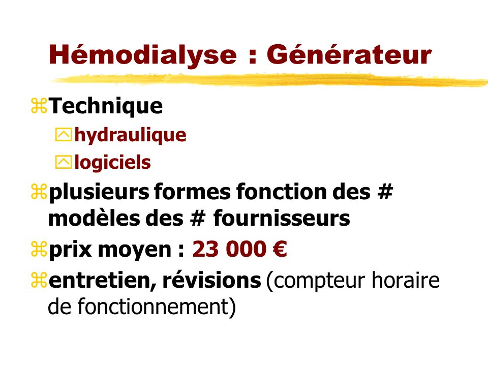 Hémodialyse : Générateur zTechnique yhydraulique ylogiciels zplusieurs formes fonction des # modèles des # fournisseurs zprix moyen : 23 000 zentretien, révisions (compteur horaire de fonctionnement)