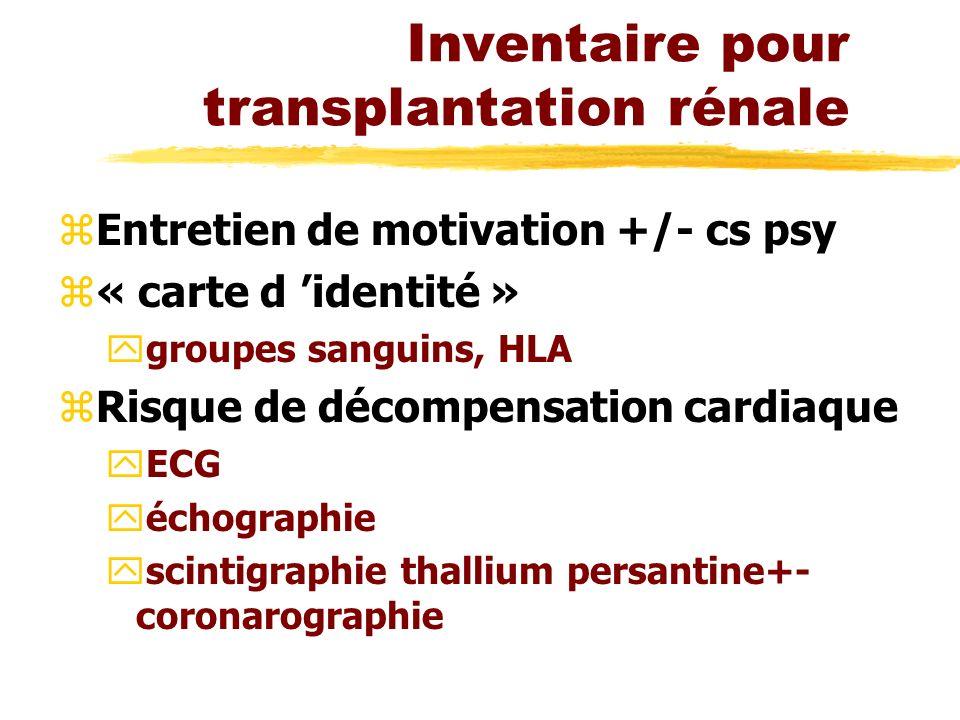 Inventaire pour transplantation rénale zEntretien de motivation +/- cs psy z« carte d identité » ygroupes sanguins, HLA zRisque de décompensation cardiaque yECG yéchographie yscintigraphie thallium persantine+- coronarographie