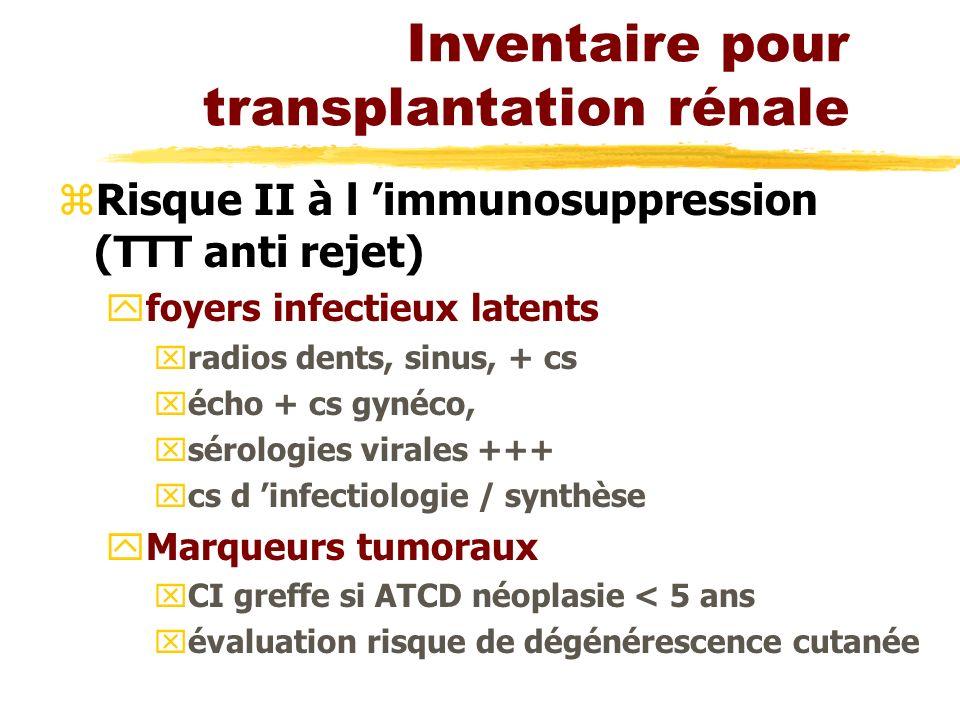 Inventaire pour transplantation rénale zRisque II à l immunosuppression (TTT anti rejet) yfoyers infectieux latents xradios dents, sinus, + cs xécho + cs gynéco, xsérologies virales +++ xcs d infectiologie / synthèse yMarqueurs tumoraux xCI greffe si ATCD néoplasie < 5 ans xévaluation risque de dégénérescence cutanée