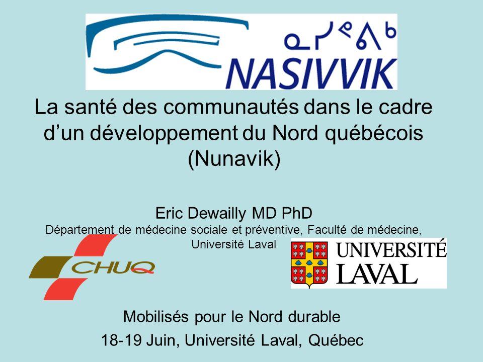 La santé des communautés dans le cadre dun développement du Nord québécois (Nunavik) Eric Dewailly MD PhD Département de médecine sociale et préventive, Faculté de médecine, Université Laval Mobilisés pour le Nord durable 18-19 Juin, Université Laval, Québec
