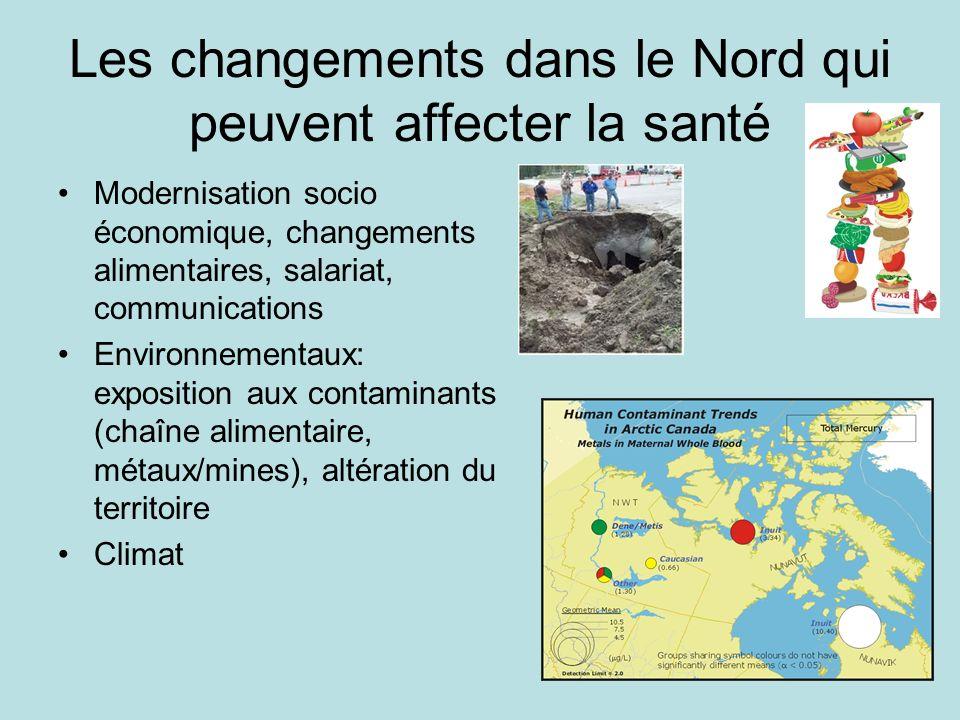 Les changements dans le Nord qui peuvent affecter la santé Modernisation socio économique, changements alimentaires, salariat, communications Environnementaux: exposition aux contaminants (chaîne alimentaire, métaux/mines), altération du territoire Climat