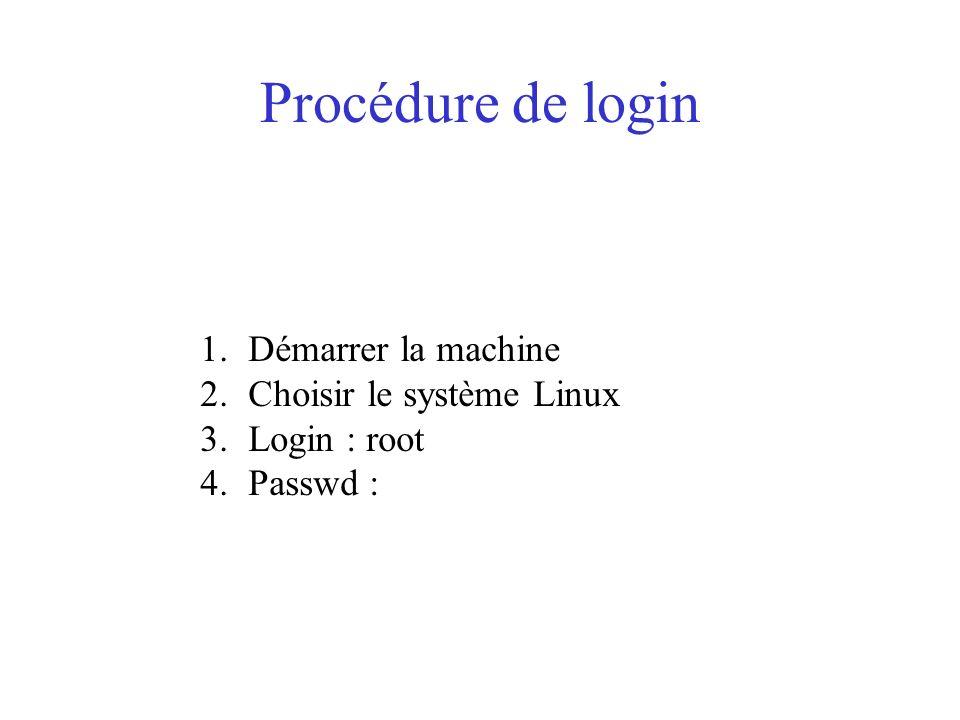 Procédure de login 1.Démarrer la machine 2.Choisir le système Linux 3.Login : root 4.Passwd :