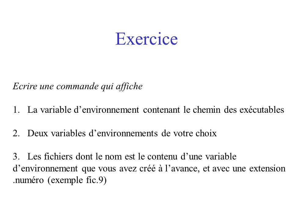 Exercice Ecrire une commande qui affiche 1.La variable denvironnement contenant le chemin des exécutables 2.Deux variables denvironnements de votre ch