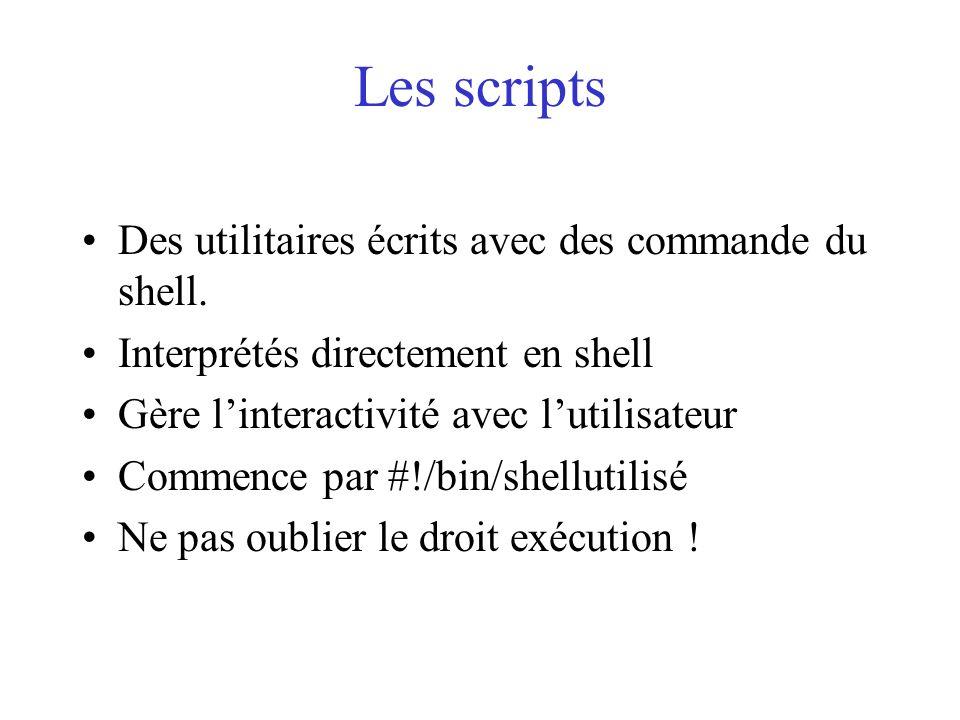 Les scripts Des utilitaires écrits avec des commande du shell. Interprétés directement en shell Gère linteractivité avec lutilisateur Commence par #!/