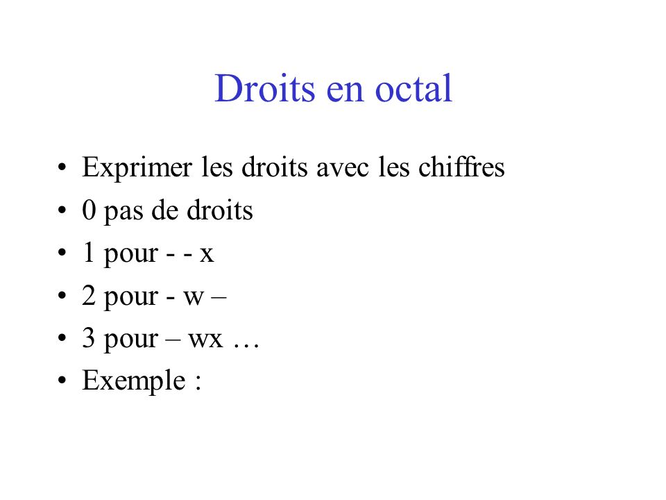 Droits en octal Exprimer les droits avec les chiffres 0 pas de droits 1 pour - - x 2 pour - w – 3 pour – wx … Exemple :